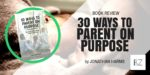 "Book Review: ""30 WAYS TO PARENT ON PURPOSE"" by Jonathan Harms"