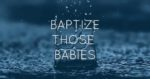 Baptize Those Babies
