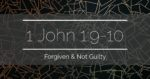 1 John 1:9-10 – Forgiven & Not Guilty